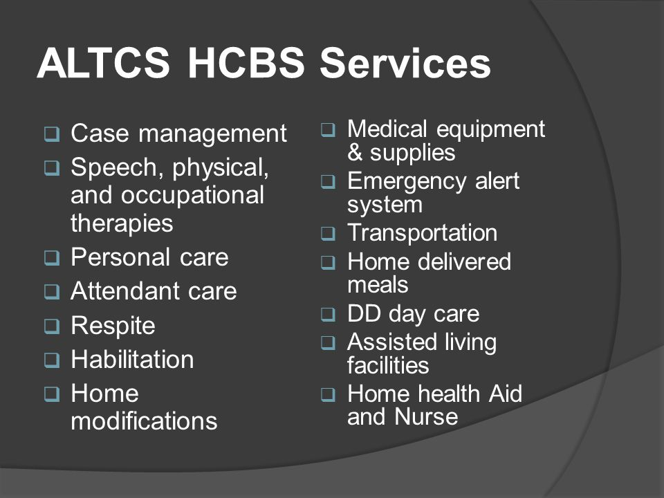 ALTCS HCBS Services  Case management  Speech, physical, and occupational therapies  Personal care  Attendant care  Respite  Habilitation  Home