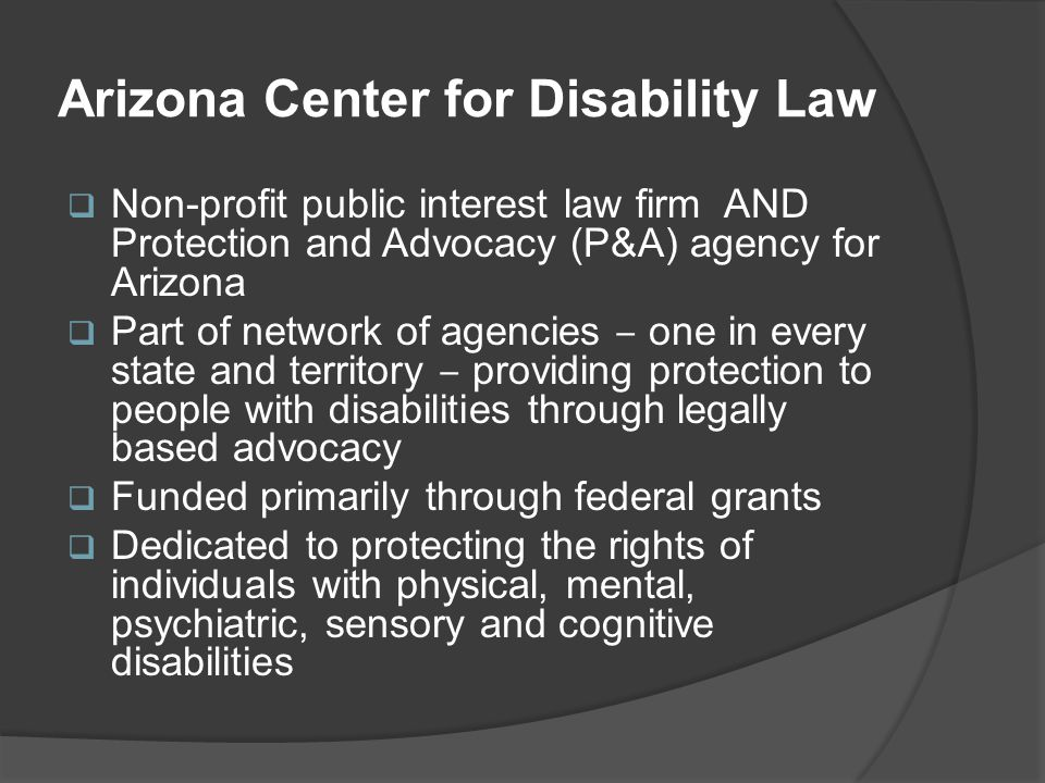 Arizona Center for Disability Law  Non-profit public interest law firm AND Protection and Advocacy (P&A) agency for Arizona  Part of network of agencies ‒ one in every state and territory ‒ providing protection to people with disabilities through legally based advocacy  Funded primarily through federal grants  Dedicated to protecting the rights of individuals with physical, mental, psychiatric, sensory and cognitive disabilities