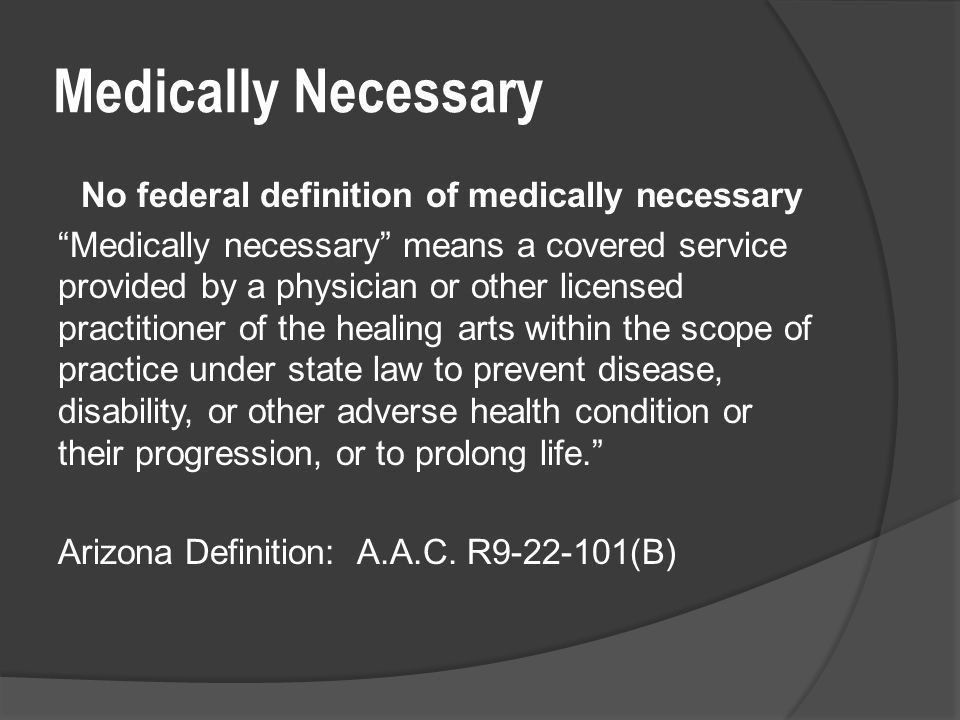 Medically Necessary No federal definition of medically necessary Medically necessary means a covered service provided by a physician or other licensed practitioner of the healing arts within the scope of practice under state law to prevent disease, disability, or other adverse health condition or their progression, or to prolong life. Arizona Definition: A.A.C.