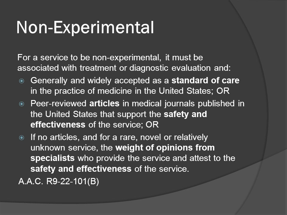 Non-Experimental For a service to be non-experimental, it must be associated with treatment or diagnostic evaluation and:  Generally and widely accepted as a standard of care in the practice of medicine in the United States; OR  Peer-reviewed articles in medical journals published in the United States that support the safety and effectiveness of the service; OR  If no articles, and for a rare, novel or relatively unknown service, the weight of opinions from specialists who provide the service and attest to the safety and effectiveness of the service.