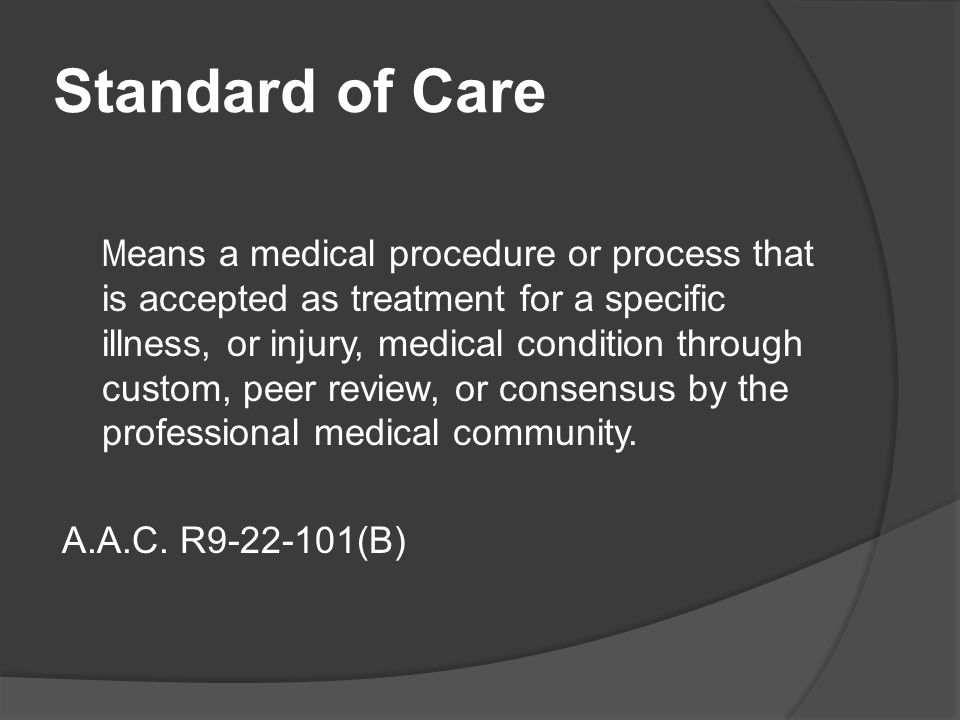 Standard of Care M eans a medical procedure or process that is accepted as treatment for a specific illness, or injury, medical condition through custom, peer review, or consensus by the professional medical community.