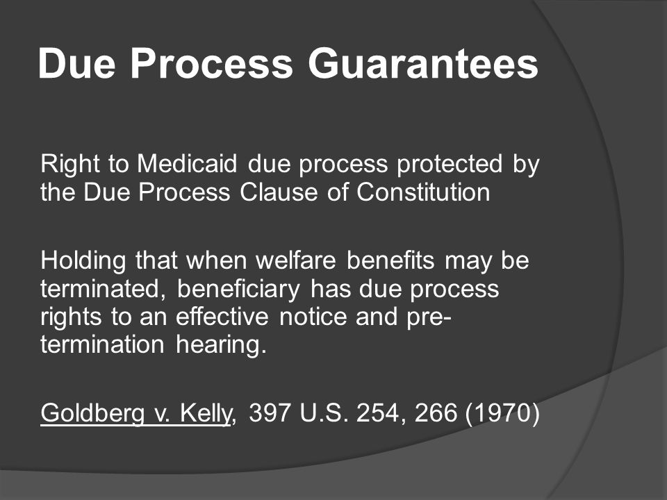 Due Process Guarantees Right to Medicaid due process protected by the Due Process Clause of Constitution Holding that when welfare benefits may be terminated, beneficiary has due process rights to an effective notice and pre- termination hearing.