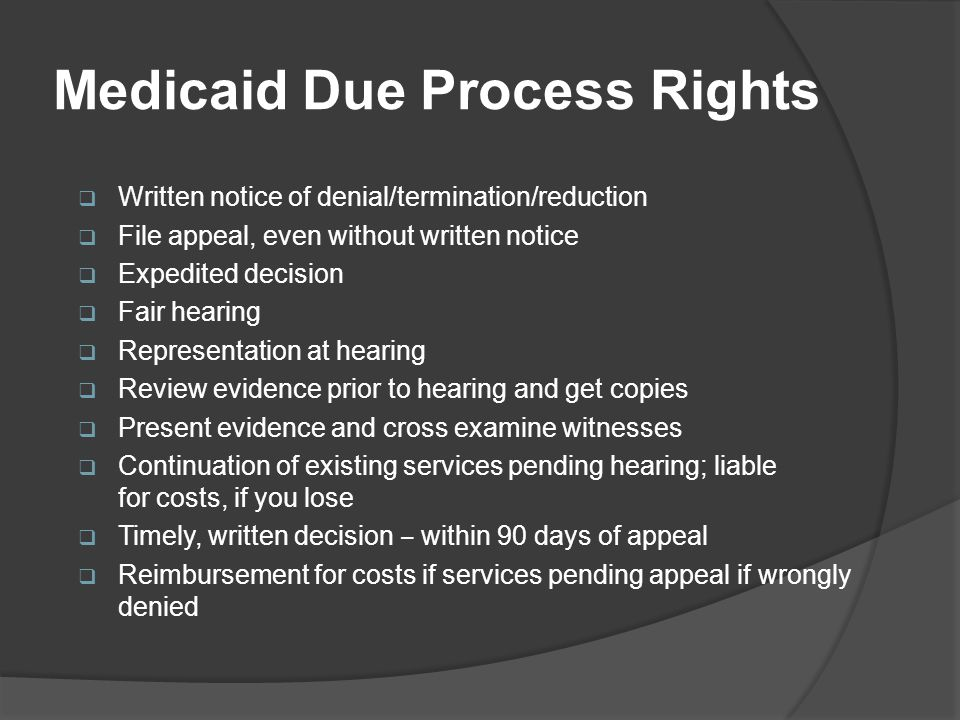 Medicaid Due Process Rights  Written notice of denial/termination/reduction  File appeal, even without written notice  Expedited decision  Fair hearing  Representation at hearing  Review evidence prior to hearing and get copies  Present evidence and cross examine witnesses  Continuation of existing services pending hearing; liable for costs, if you lose  Timely, written decision ‒ within 90 days of appeal  Reimbursement for costs if services pending appeal if wrongly denied