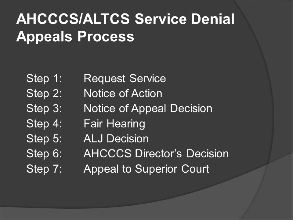AHCCCS/ALTCS Service Denial Appeals Process Step 1:Request Service Step 2:Notice of Action Step 3:Notice of Appeal Decision Step 4:Fair Hearing Step 5:ALJ Decision Step 6:AHCCCS Director's Decision Step 7:Appeal to Superior Court
