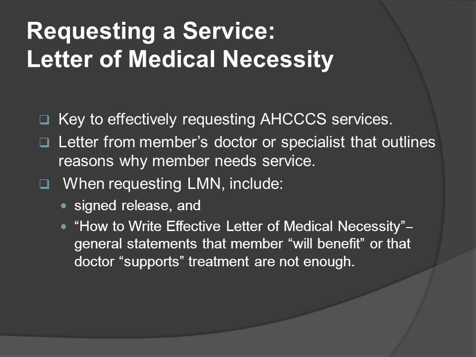Requesting a Service: Letter of Medical Necessity  Key to effectively requesting AHCCCS services.  Letter from member's doctor or specialist that ou