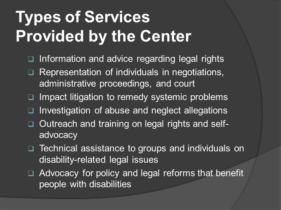 Types of Services Provided by the Center  Information and advice regarding legal rights  Representation of individuals in negotiations, administrati