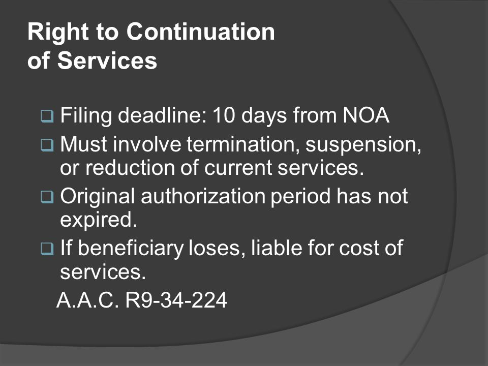 Right to Continuation of Services  Filing deadline: 10 days from NOA  Must involve termination, suspension, or reduction of current services.  Orig