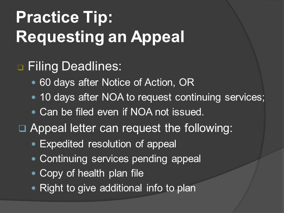 Practice Tip: Requesting an Appeal  Filing Deadlines: 60 days after Notice of Action, OR 10 days after NOA to request continuing services; Can be filed even if NOA not issued.