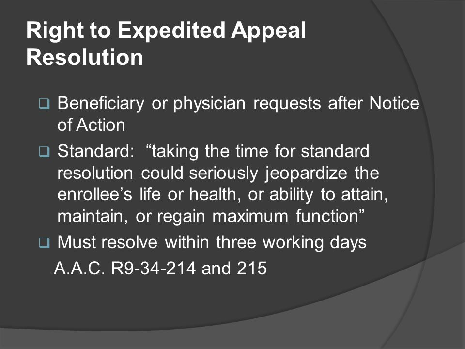 Right to Expedited Appeal Resolution  Beneficiary or physician requests after Notice of Action  Standard: taking the time for standard resolution could seriously jeopardize the enrollee's life or health, or ability to attain, maintain, or regain maximum function  Must resolve within three working days A.A.C.