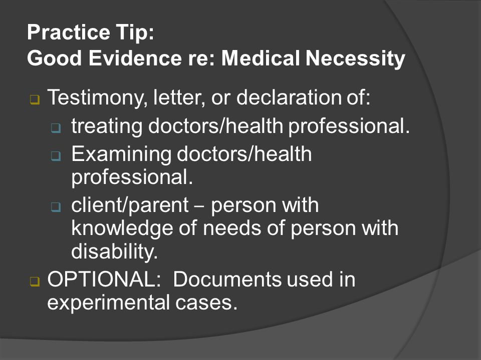 Practice Tip: Good Evidence re: Medical Necessity  Testimony, letter, or declaration of:  treating doctors/health professional.  Examining doctors/