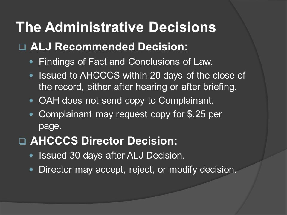 The Administrative Decisions  ALJ Recommended Decision: Findings of Fact and Conclusions of Law. Issued to AHCCCS within 20 days of the close of the