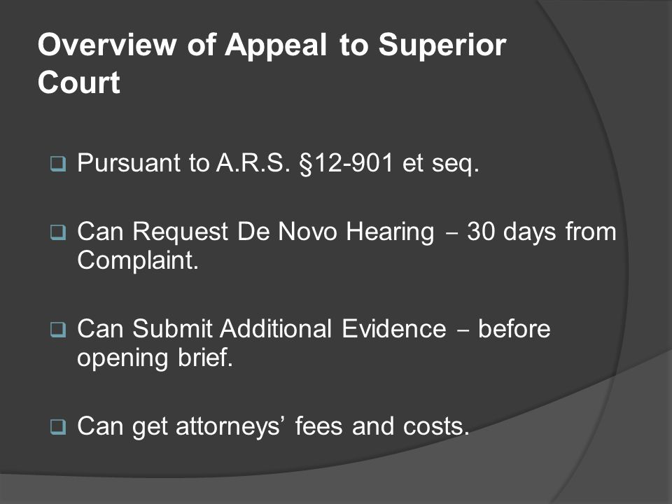 Overview of Appeal to Superior Court  Pursuant to A.R.S. §12-901 et seq.  Can Request De Novo Hearing ‒ 30 days from Complaint.  Can Submit Additio