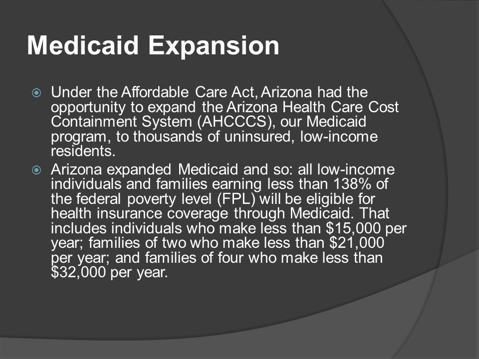 Medicaid Expansion  Under the Affordable Care Act, Arizona had the opportunity to expand the Arizona Health Care Cost Containment System (AHCCCS), ou