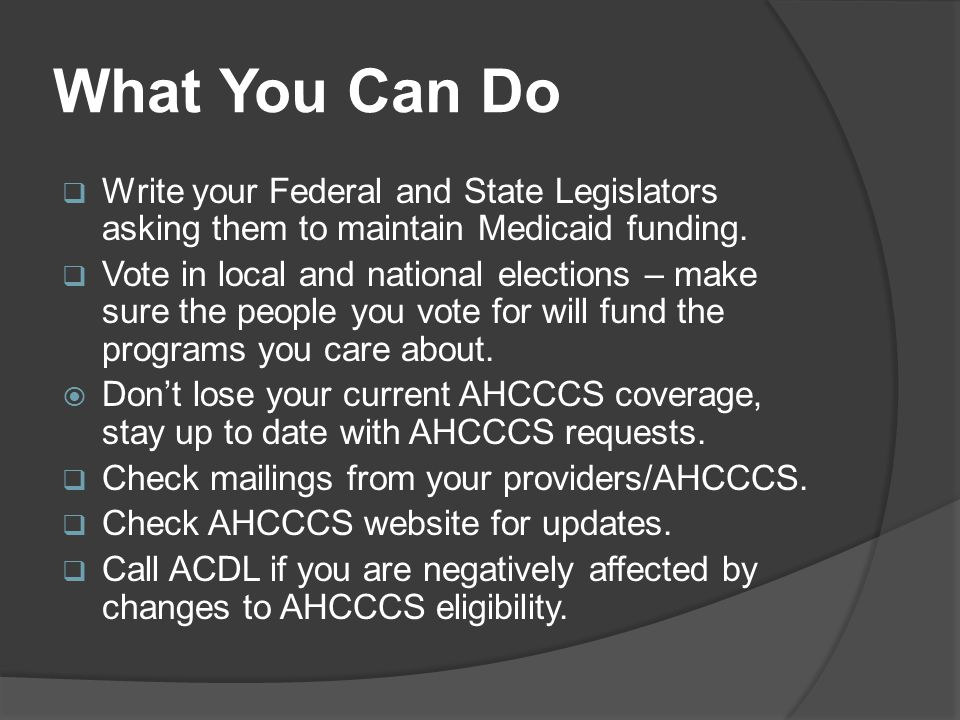 What You Can Do  Write your Federal and State Legislators asking them to maintain Medicaid funding.  Vote in local and national elections – make sur