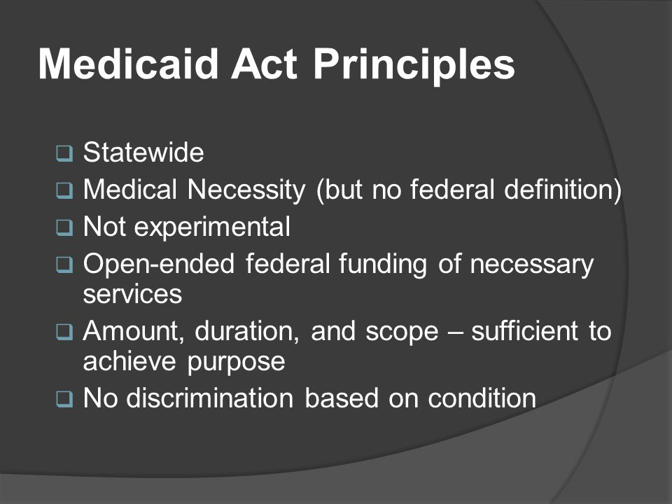 Medicaid Act Principles  Statewide  Medical Necessity (but no federal definition)  Not experimental  Open-ended federal funding of necessary services  Amount, duration, and scope – sufficient to achieve purpose  No discrimination based on condition
