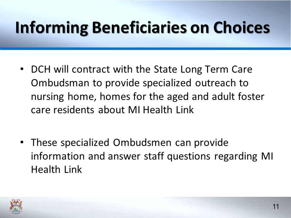 11 Informing Beneficiaries on Choices DCH will contract with the State Long Term Care Ombudsman to provide specialized outreach to nursing home, homes for the aged and adult foster care residents about MI Health Link These specialized Ombudsmen can provide information and answer staff questions regarding MI Health Link