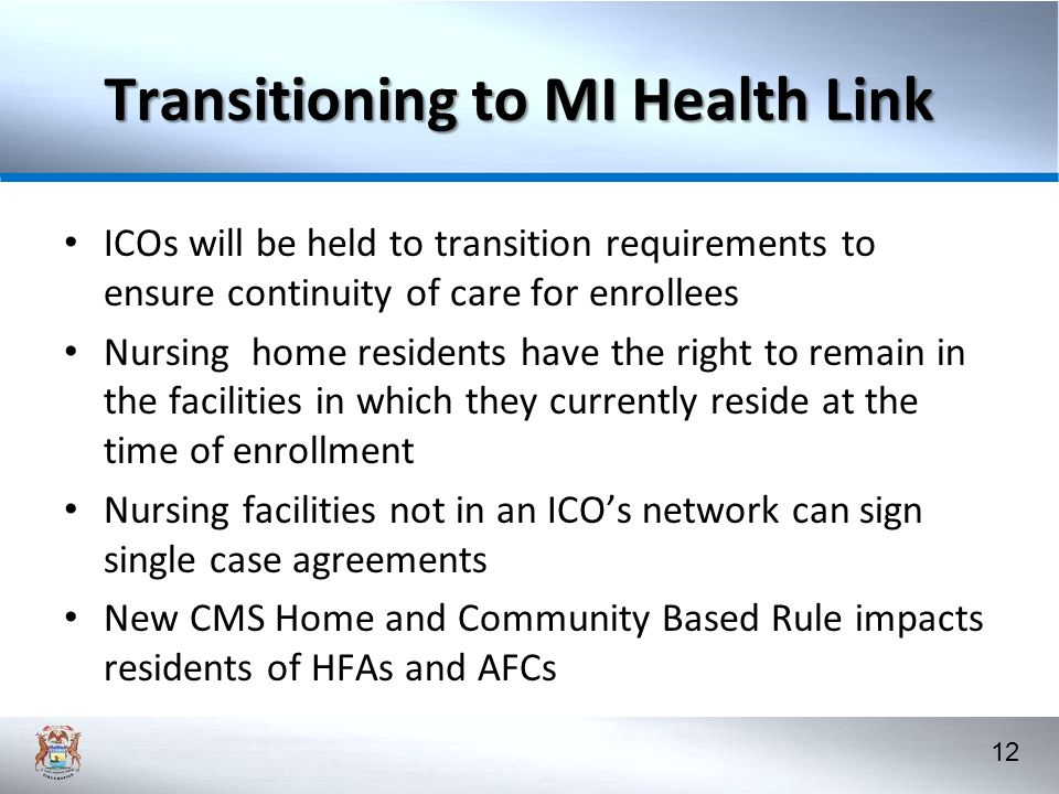 12 Transitioning to MI Health Link ICOs will be held to transition requirements to ensure continuity of care for enrollees Nursing home residents have the right to remain in the facilities in which they currently reside at the time of enrollment Nursing facilities not in an ICO's network can sign single case agreements New CMS Home and Community Based Rule impacts residents of HFAs and AFCs
