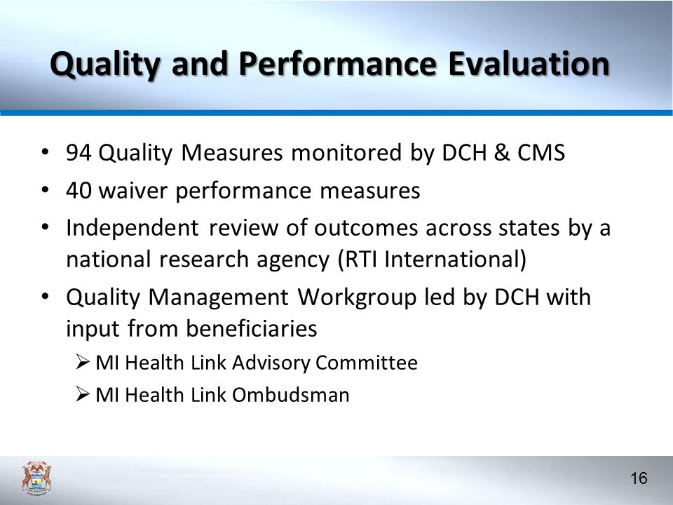 16 Quality and Performance Evaluation 94 Quality Measures monitored by DCH & CMS 40 waiver performance measures Independent review of outcomes across states by a national research agency (RTI International) Quality Management Workgroup led by DCH with input from beneficiaries  MI Health Link Advisory Committee  MI Health Link Ombudsman