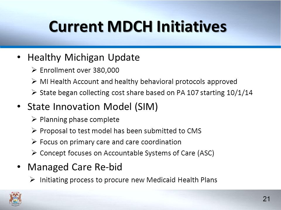 21 Current MDCH Initiatives Healthy Michigan Update  Enrollment over 380,000  MI Health Account and healthy behavioral protocols approved  State began collecting cost share based on PA 107 starting 10/1/14 State Innovation Model (SIM)  Planning phase complete  Proposal to test model has been submitted to CMS  Focus on primary care and care coordination  Concept focuses on Accountable Systems of Care (ASC) Managed Care Re-bid  Initiating process to procure new Medicaid Health Plans