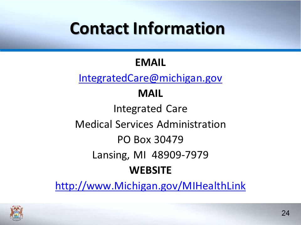 24 Contact Information EMAIL IntegratedCare@michigan.gov MAIL Integrated Care Medical Services Administration PO Box 30479 Lansing, MI 48909-7979 WEBSITE http://www.Michigan.gov/MIHealthLink