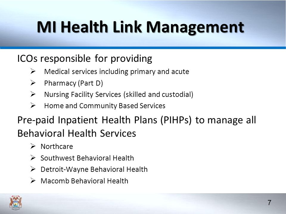 7 MI Health Link Management ICOs responsible for providing  Medical services including primary and acute  Pharmacy (Part D)  Nursing Facility Services (skilled and custodial)  Home and Community Based Services Pre-paid Inpatient Health Plans (PIHPs) to manage all Behavioral Health Services  Northcare  Southwest Behavioral Health  Detroit-Wayne Behavioral Health  Macomb Behavioral Health