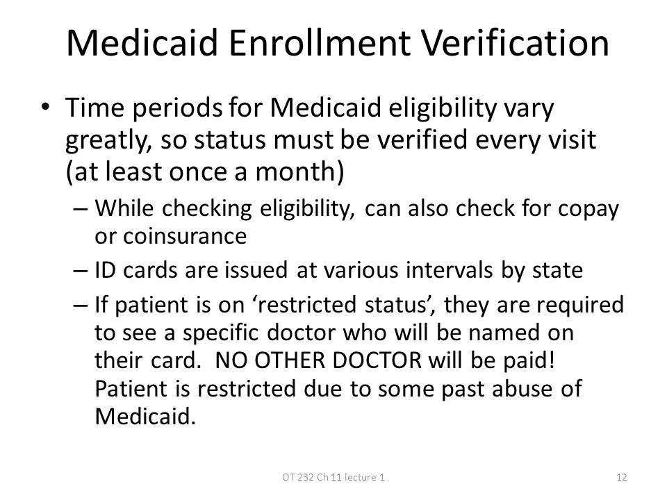 Medicaid Enrollment Verification Time periods for Medicaid eligibility vary greatly, so status must be verified every visit (at least once a month) – While checking eligibility, can also check for copay or coinsurance – ID cards are issued at various intervals by state – If patient is on 'restricted status', they are required to see a specific doctor who will be named on their card.