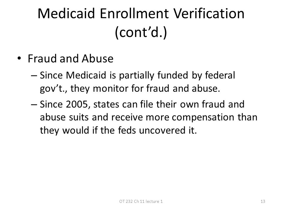 Medicaid Enrollment Verification (cont'd.) Fraud and Abuse – Since Medicaid is partially funded by federal gov't., they monitor for fraud and abuse.
