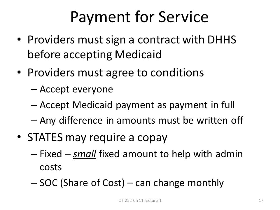 Payment for Service Providers must sign a contract with DHHS before accepting Medicaid Providers must agree to conditions – Accept everyone – Accept Medicaid payment as payment in full – Any difference in amounts must be written off STATES may require a copay – Fixed – small fixed amount to help with admin costs – SOC (Share of Cost) – can change monthly OT 232 Ch 11 lecture 117