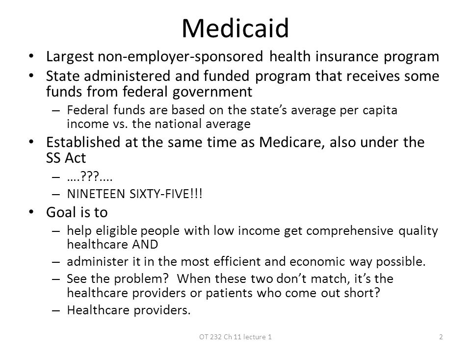 Medicaid Largest non-employer-sponsored health insurance program State administered and funded program that receives some funds from federal government – Federal funds are based on the state's average per capita income vs.