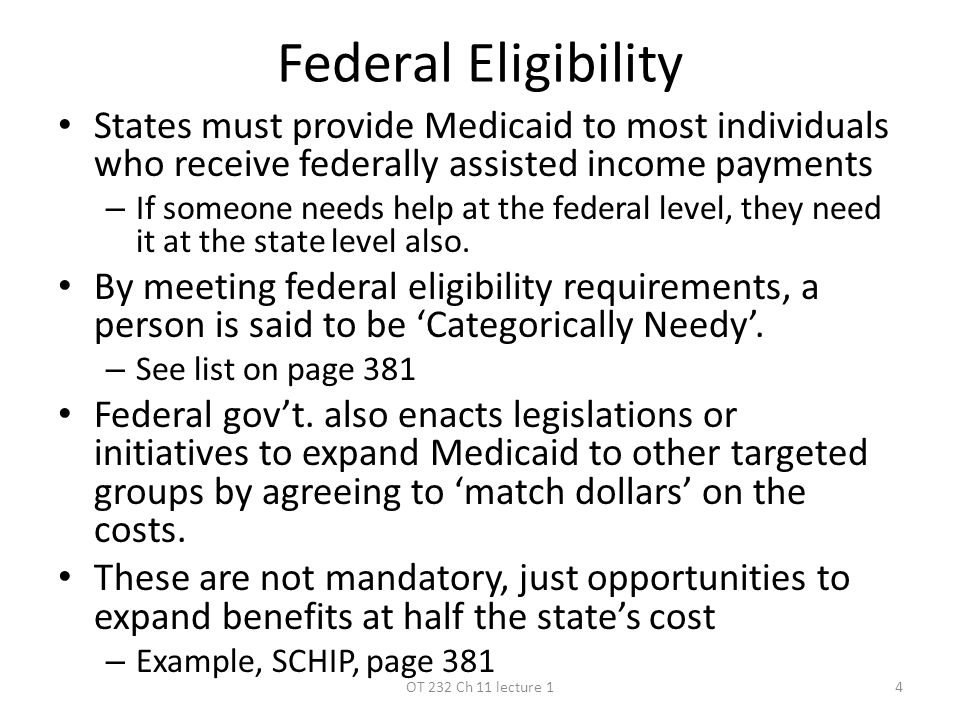 Federal Eligibility States must provide Medicaid to most individuals who receive federally assisted income payments – If someone needs help at the federal level, they need it at the state level also.