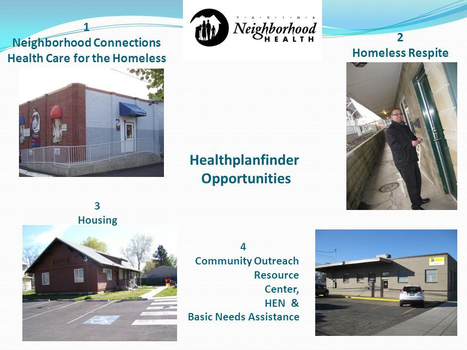 1 Neighborhood Connections Health Care for the Homeless 3 Housing 2 Homeless Respite 4 Community Outreach Resource Center, HEN & Basic Needs Assistance Healthplanfinder Opportunities