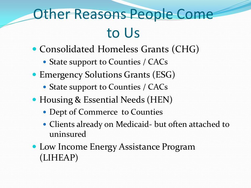 Other Reasons People Come to Us Consolidated Homeless Grants (CHG) State support to Counties / CACs Emergency Solutions Grants (ESG) State support to Counties / CACs Housing & Essential Needs (HEN) Dept of Commerce to Counties Clients already on Medicaid- but often attached to uninsured Low Income Energy Assistance Program (LIHEAP) 18