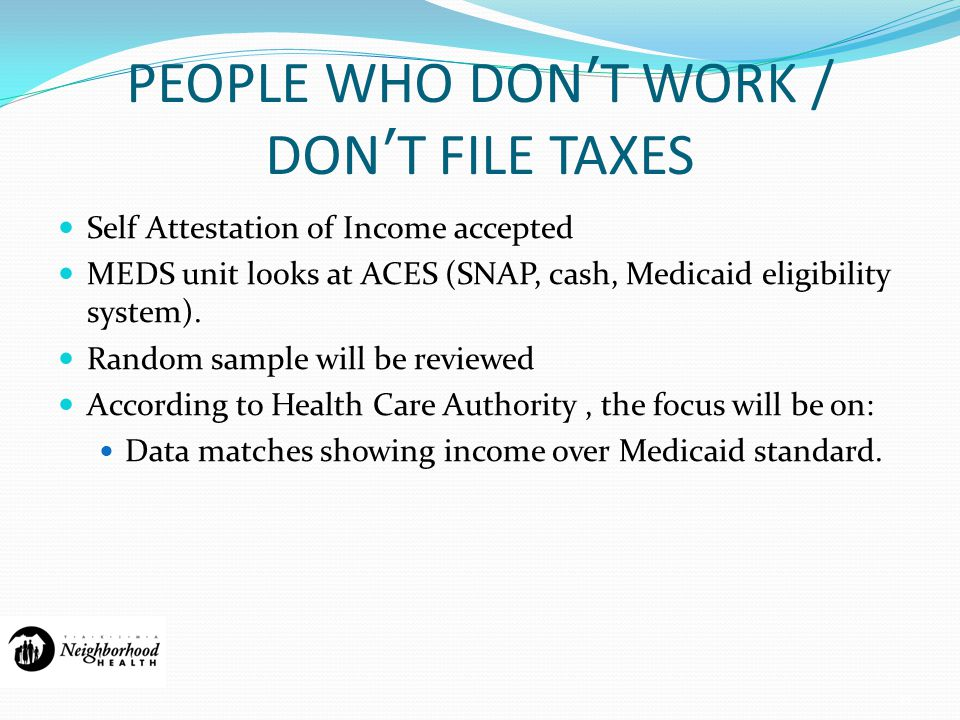 PEOPLE WHO DON'T WORK / DON'T FILE TAXES Self Attestation of Income accepted MEDS unit looks at ACES (SNAP, cash, Medicaid eligibility system).