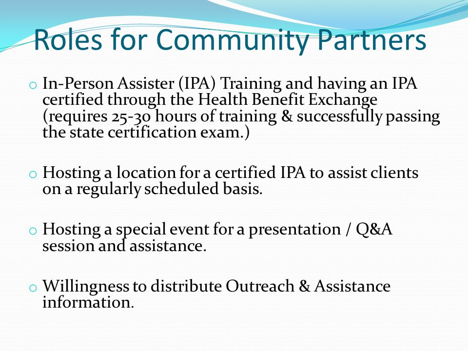 Roles for Community Partners o In-Person Assister (IPA) Training and having an IPA certified through the Health Benefit Exchange (requires 25-30 hours of training & successfully passing the state certification exam.) o Hosting a location for a certified IPA to assist clients on a regularly scheduled basis.