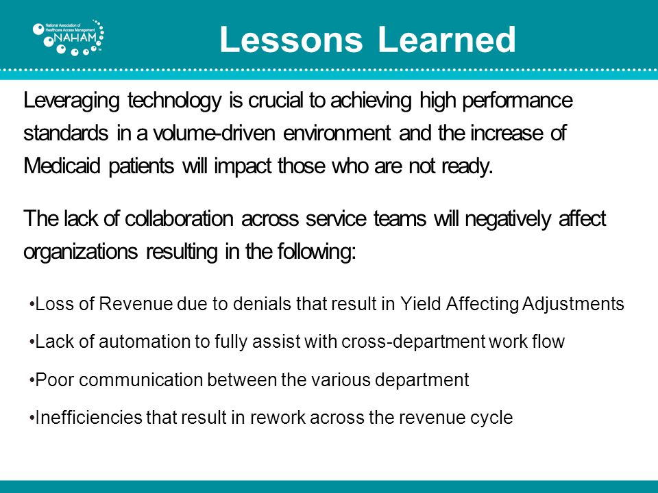 Loss of Revenue due to denials that result in Yield Affecting Adjustments Lack of automation to fully assist with cross-department work flow Poor communication between the various department Inefficiencies that result in rework across the revenue cycle Lessons Learned Leveraging technology is crucial to achieving high performance standards in a volume-driven environment and the increase of Medicaid patients will impact those who are not ready.