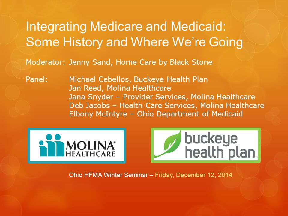 Integrating Medicare and Medicaid: Some History and Where We're Going Ohio HFMA Winter Seminar – Friday, December 12, 2014 Moderator: Jenny Sand, Home Care by Black Stone Panel:Michael Cebellos, Buckeye Health Plan Jan Reed, Molina Healthcare Jana Snyder – Provider Services, Molina Healthcare Deb Jacobs – Health Care Services, Molina Healthcare Elbony McIntyre – Ohio Department of Medicaid