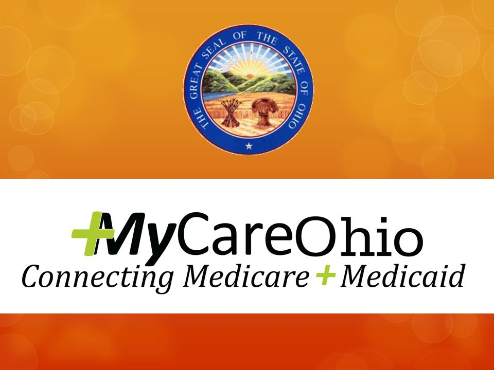 MyCare: Ohio's Medicare/Medicaid Plan  The Demonstration coordinates the physical, behavioral, and long- term care services for individuals over the age of 18 who are eligible for both Medicaid and Medicare.