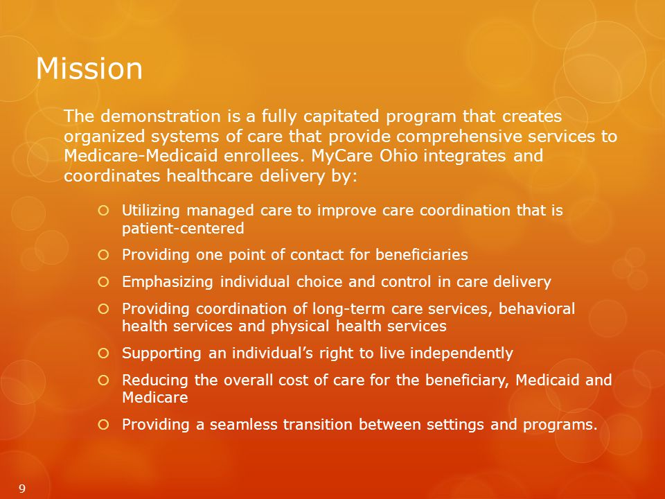 Mission The demonstration is a fully capitated program that creates organized systems of care that provide comprehensive services to Medicare-Medicaid enrollees.