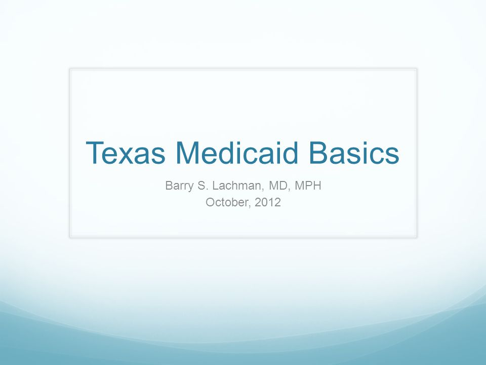 Texas Medicaid Basics Barry S. Lachman, MD, MPH October, 2012