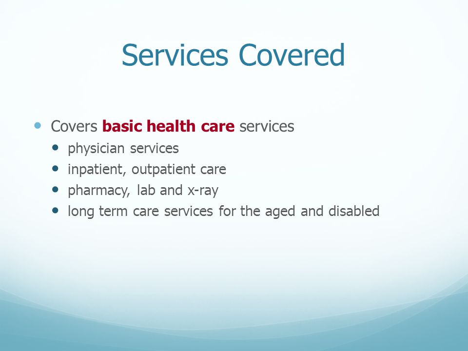 Services Covered Covers basic health care services physician services inpatient, outpatient care pharmacy, lab and x-ray long term care services for the aged and disabled