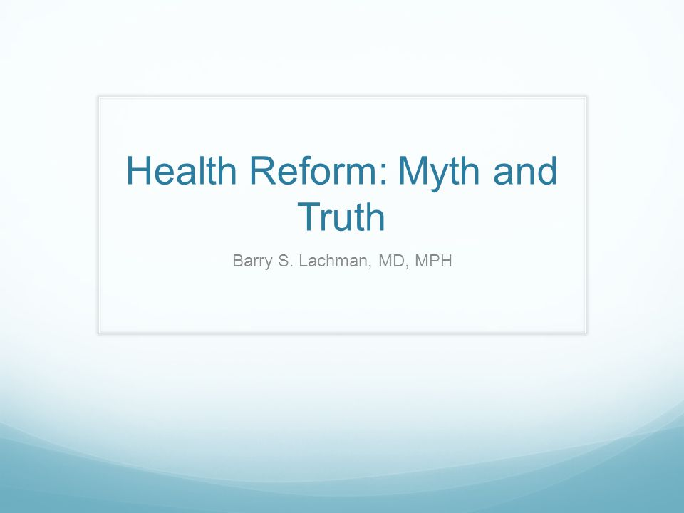 Health Reform: Myth and Truth Barry S. Lachman, MD, MPH