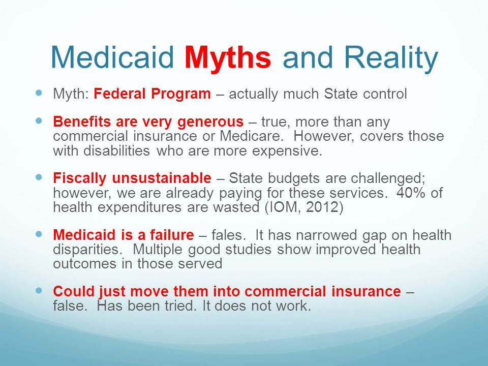 Medicaid Myths and Reality Myth: Federal Program – actually much State control Benefits are very generous – true, more than any commercial insurance or Medicare.