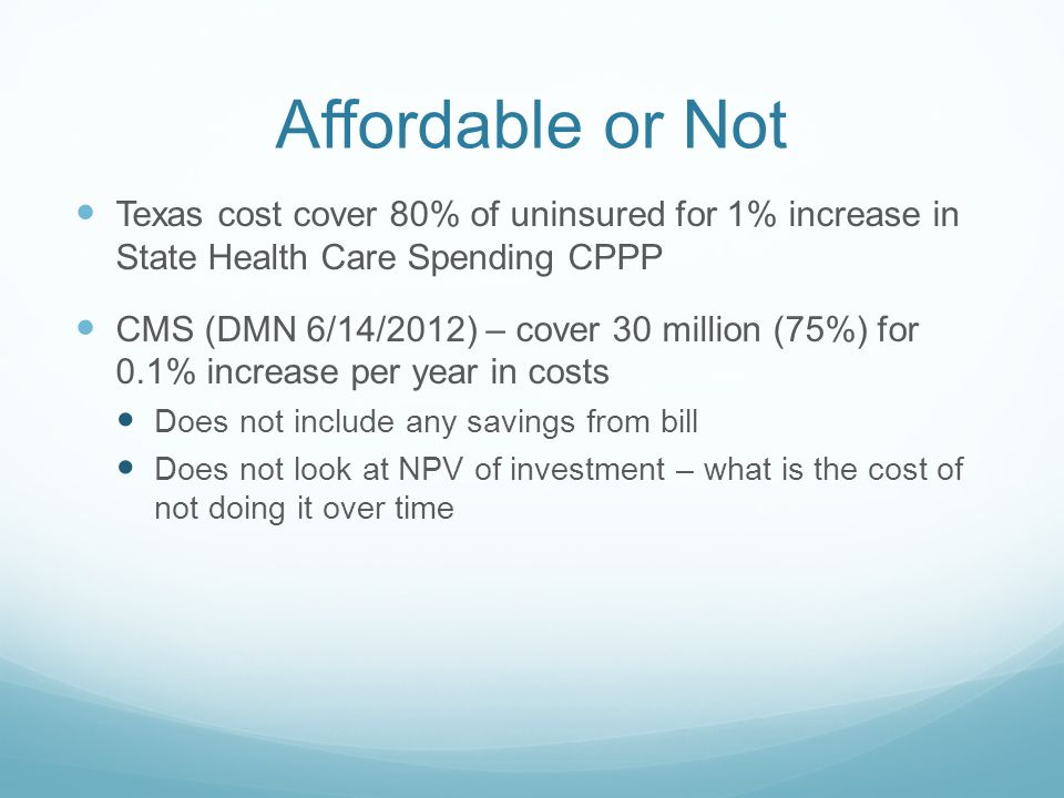 Affordable or Not Texas cost cover 80% of uninsured for 1% increase in State Health Care Spending CPPP CMS (DMN 6/14/2012) – cover 30 million (75%) for 0.1% increase per year in costs Does not include any savings from bill Does not look at NPV of investment – what is the cost of not doing it over time