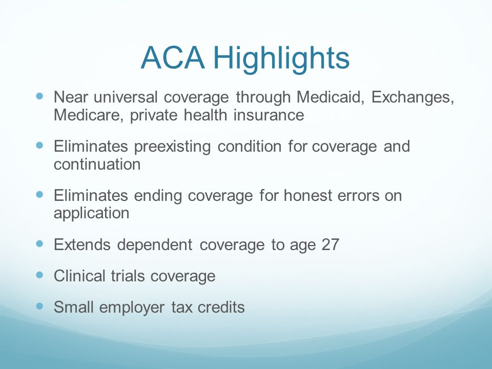ACA Highlights Near universal coverage through Medicaid, Exchanges, Medicare, private health insurance Eliminates preexisting condition for coverage a