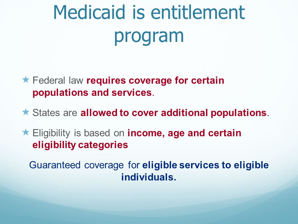 Medicaid is entitlement program  Federal law requires coverage for certain populations and services.
