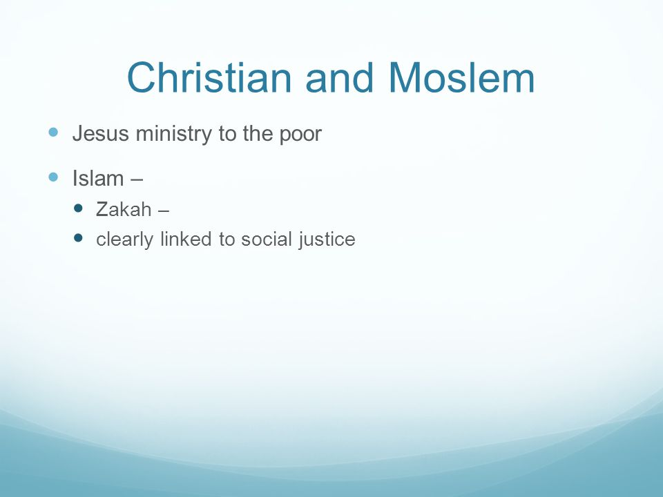 Christian and Moslem Jesus ministry to the poor Islam – Zakah – clearly linked to social justice