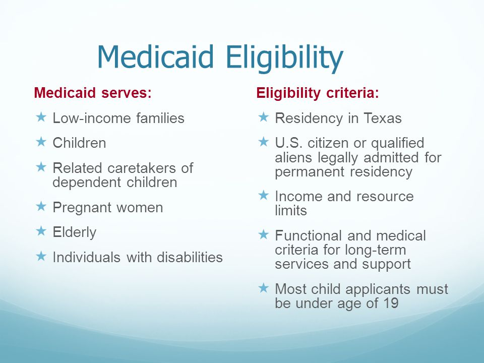 Medicaid Eligibility Medicaid serves:  Low-income families  Children  Related caretakers of dependent children  Pregnant women  Elderly  Individ