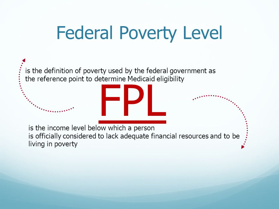Federal Poverty Level FPL is the definition of poverty used by the federal government as the reference point to determine Medicaid eligibility is the income level below which a person is officially considered to lack adequate financial resources and to be living in poverty