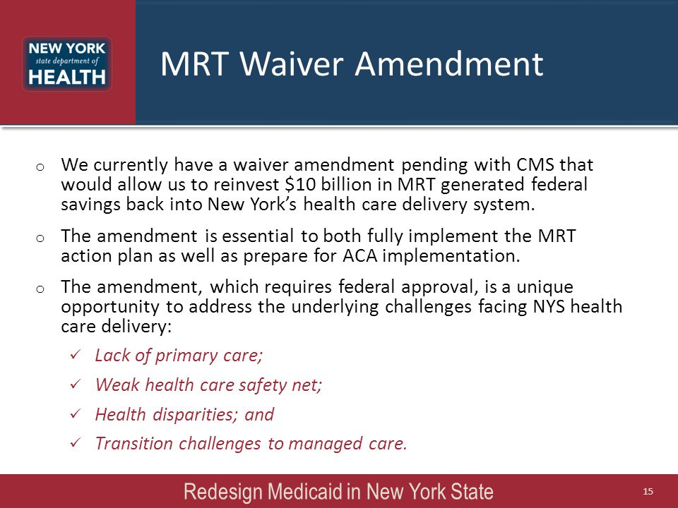 o We currently have a waiver amendment pending with CMS that would allow us to reinvest $10 billion in MRT generated federal savings back into New Yor