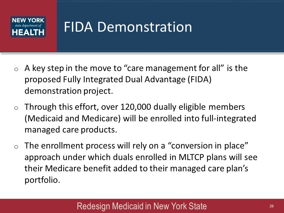 "Redesign Medicaid in New York State 20 o A key step in the move to ""care management for all"" is the proposed Fully Integrated Dual Advantage (FIDA) de"